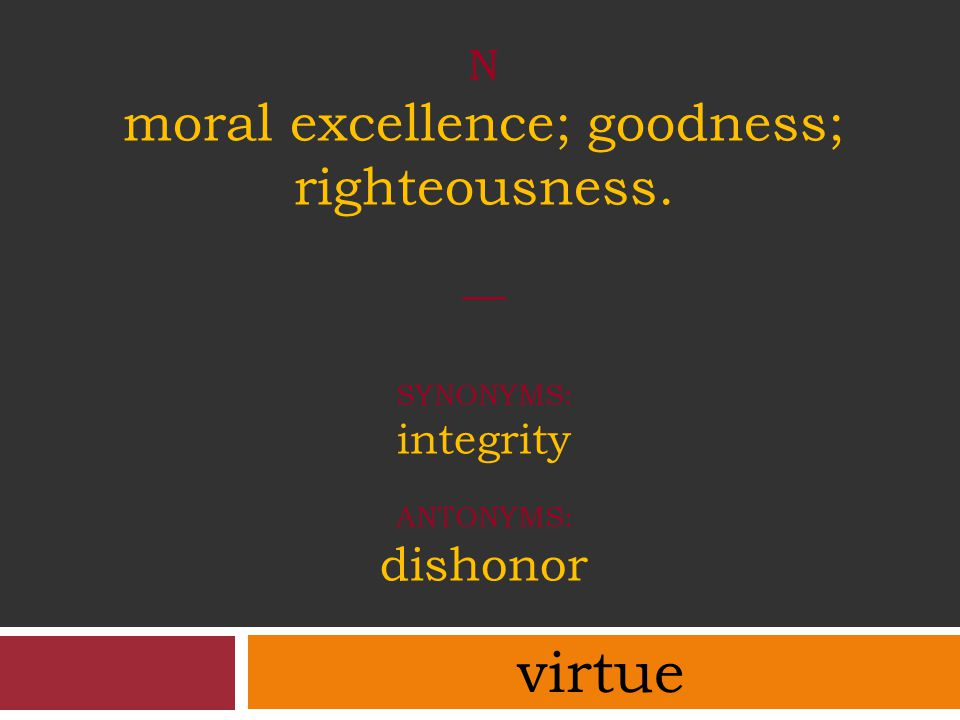 N moral excellence; goodness; righteousness. — SYNONYMS: integrity ANTONYMS: dishonor virtue