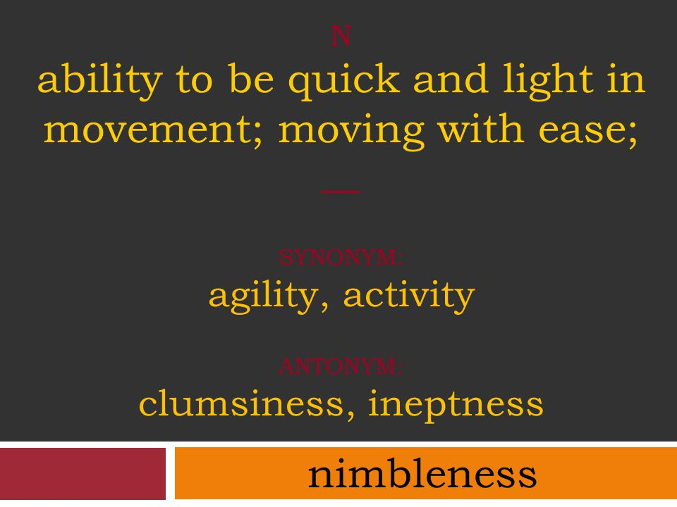 N ability to be quick and light in movement; moving with ease; __ SYNONYM: agility, activity ANTONYM: clumsiness, ineptness nimbleness