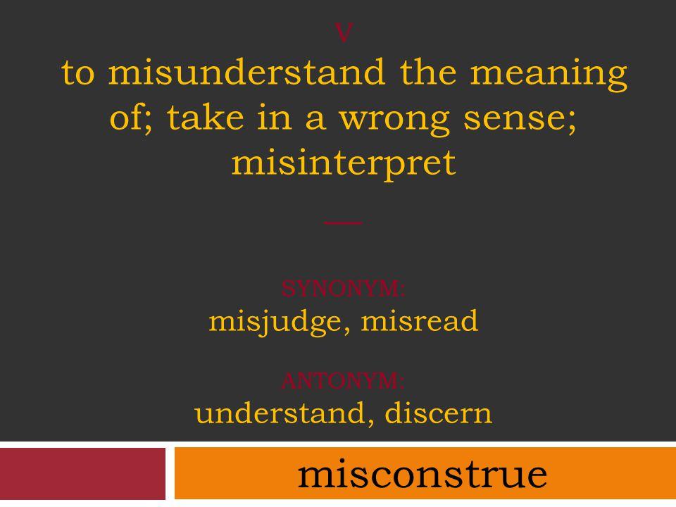 V to misunderstand the meaning of; take in a wrong sense; misinterpret __ SYNONYM: misjudge, misread ANTONYM: understand, discern misconstrue