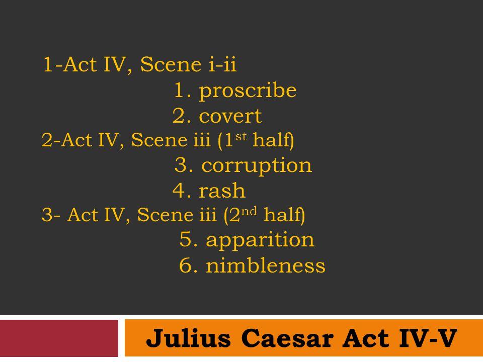1-Act IV, Scene i-ii 1. proscribe 2. covert 2-Act IV, Scene iii (1 st half) 3. corruption 4. rash 3- Act IV, Scene iii (2 nd half) 5. apparition 6. ni