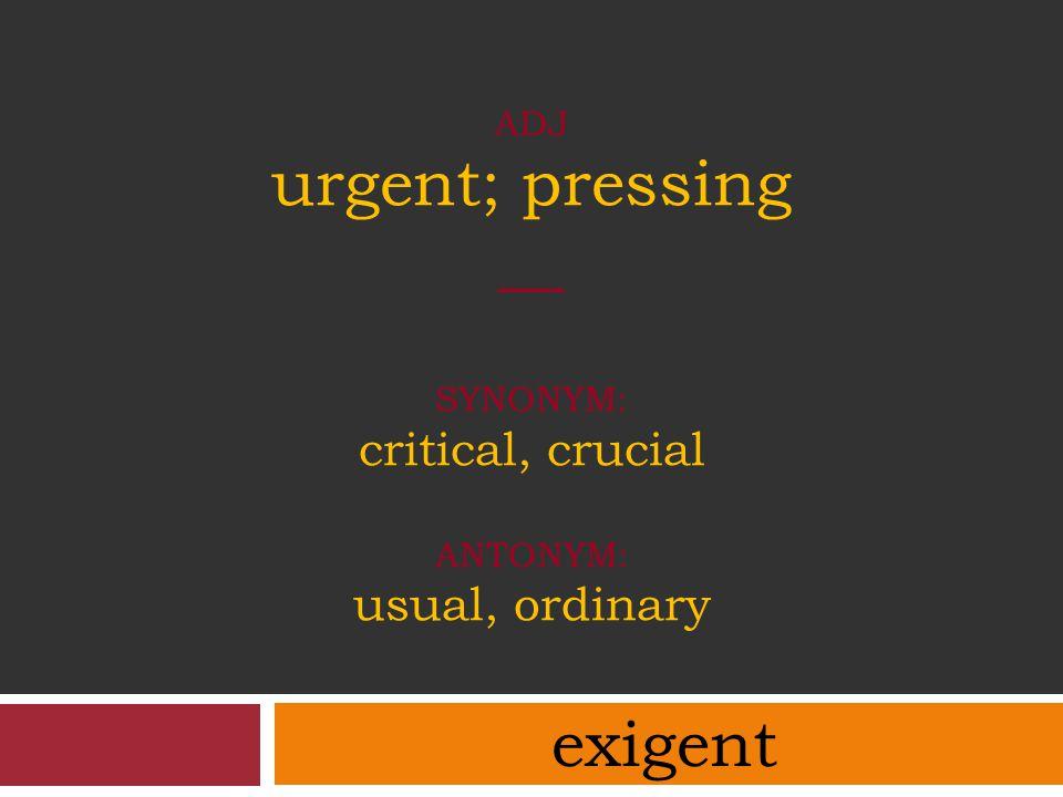 ADJ urgent; pressing __ SYNONYM: critical, crucial ANTONYM: usual, ordinary exigent