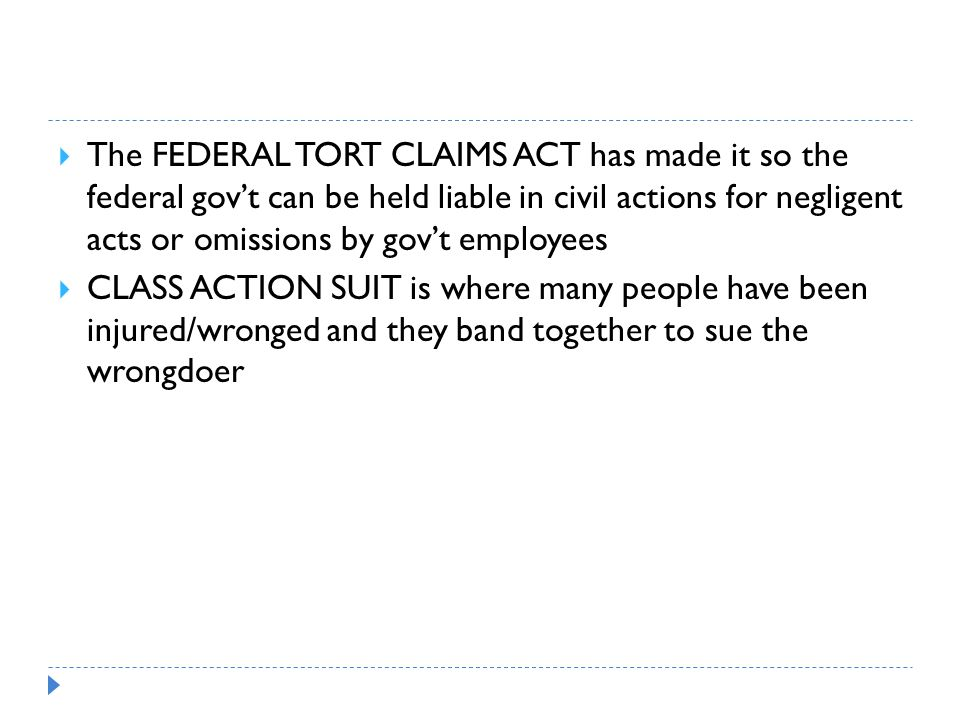  The FEDERAL TORT CLAIMS ACT has made it so the federal gov't can be held liable in civil actions for negligent acts or omissions by gov't employees  CLASS ACTION SUIT is where many people have been injured/wronged and they band together to sue the wrongdoer