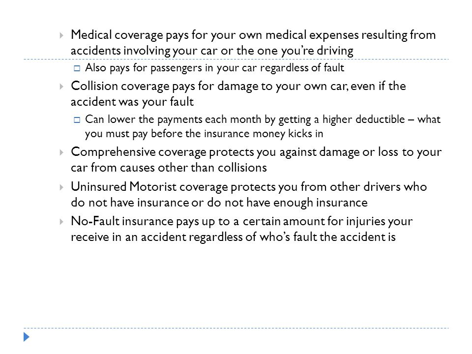  Medical coverage pays for your own medical expenses resulting from accidents involving your car or the one you're driving  Also pays for passengers in your car regardless of fault  Collision coverage pays for damage to your own car, even if the accident was your fault  Can lower the payments each month by getting a higher deductible – what you must pay before the insurance money kicks in  Comprehensive coverage protects you against damage or loss to your car from causes other than collisions  Uninsured Motorist coverage protects you from other drivers who do not have insurance or do not have enough insurance  No-Fault insurance pays up to a certain amount for injuries your receive in an accident regardless of who's fault the accident is