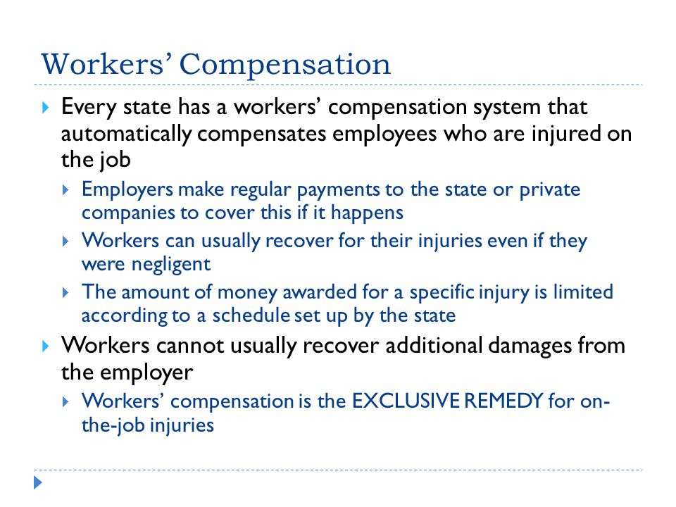 Workers' Compensation  Every state has a workers' compensation system that automatically compensates employees who are injured on the job  Employers make regular payments to the state or private companies to cover this if it happens  Workers can usually recover for their injuries even if they were negligent  The amount of money awarded for a specific injury is limited according to a schedule set up by the state  Workers cannot usually recover additional damages from the employer  Workers' compensation is the EXCLUSIVE REMEDY for on- the-job injuries