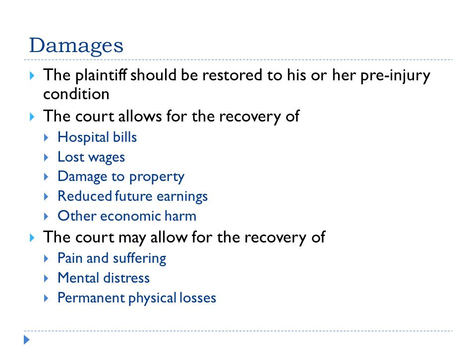 Damages  The plaintiff should be restored to his or her pre-injury condition  The court allows for the recovery of  Hospital bills  Lost wages  Damage to property  Reduced future earnings  Other economic harm  The court may allow for the recovery of  Pain and suffering  Mental distress  Permanent physical losses
