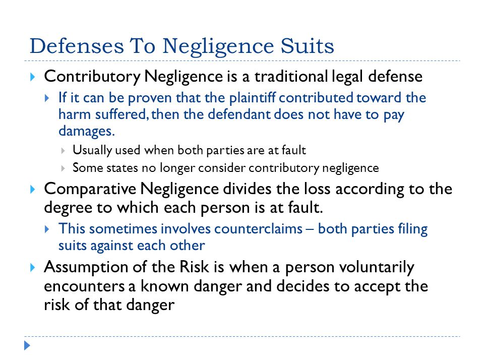 Defenses To Negligence Suits  Contributory Negligence is a traditional legal defense  If it can be proven that the plaintiff contributed toward the harm suffered, then the defendant does not have to pay damages.