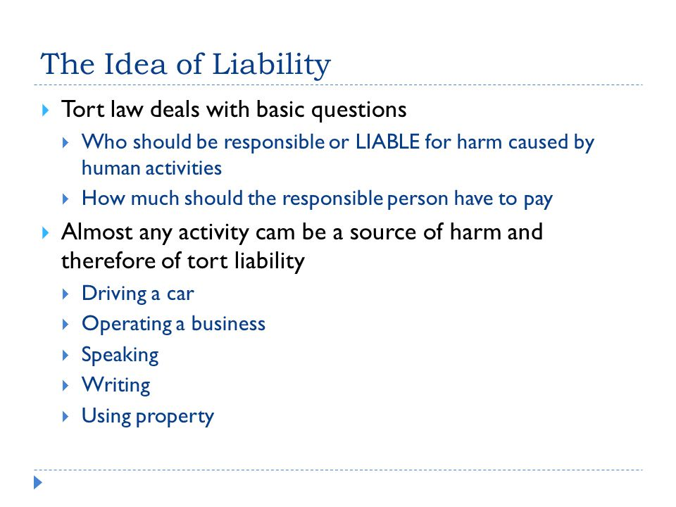 The Idea of Liability  Tort law deals with basic questions  Who should be responsible or LIABLE for harm caused by human activities  How much should the responsible person have to pay  Almost any activity cam be a source of harm and therefore of tort liability  Driving a car  Operating a business  Speaking  Writing  Using property