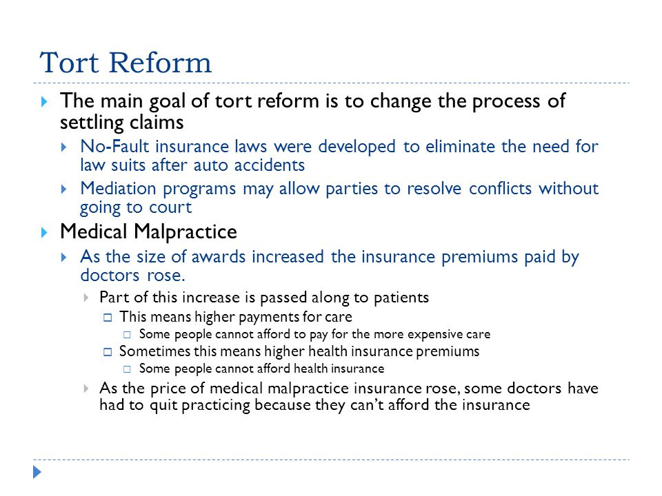 Tort Reform  The main goal of tort reform is to change the process of settling claims  No-Fault insurance laws were developed to eliminate the need for law suits after auto accidents  Mediation programs may allow parties to resolve conflicts without going to court  Medical Malpractice  As the size of awards increased the insurance premiums paid by doctors rose.