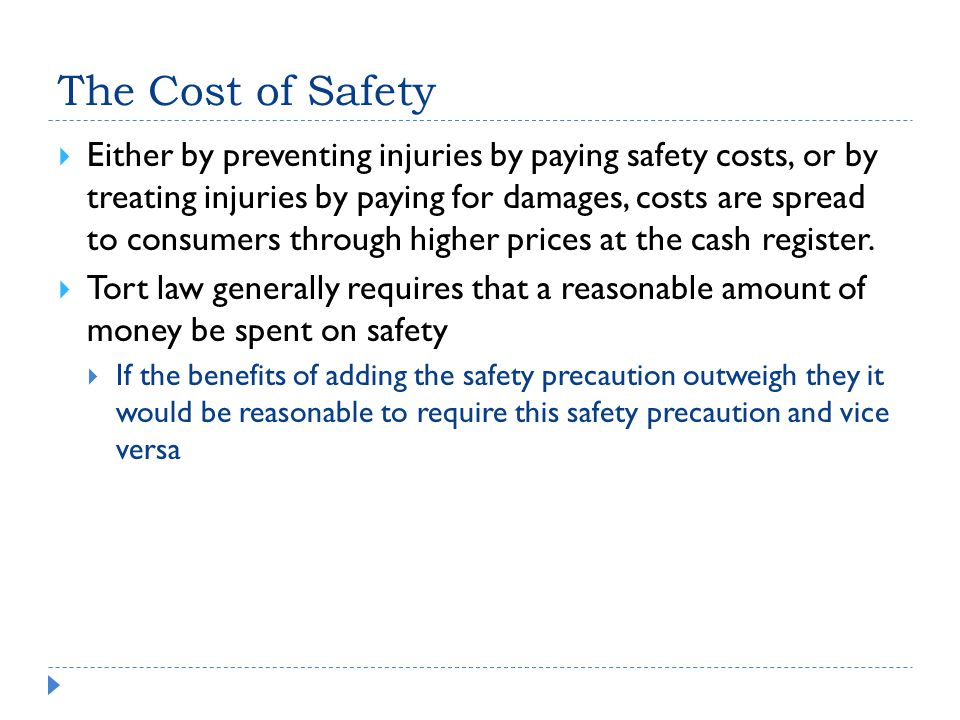 The Cost of Safety  Either by preventing injuries by paying safety costs, or by treating injuries by paying for damages, costs are spread to consumers through higher prices at the cash register.