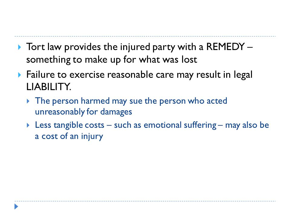  Tort law provides the injured party with a REMEDY – something to make up for what was lost  Failure to exercise reasonable care may result in legal LIABILITY.