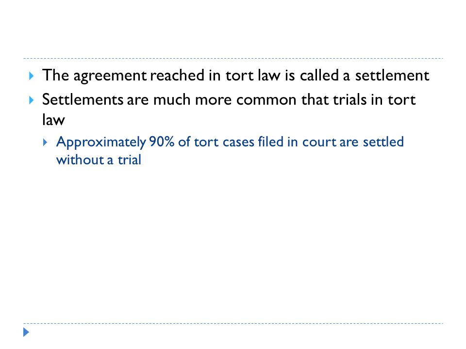 The agreement reached in tort law is called a settlement  Settlements are much more common that trials in tort law  Approximately 90% of tort cases filed in court are settled without a trial