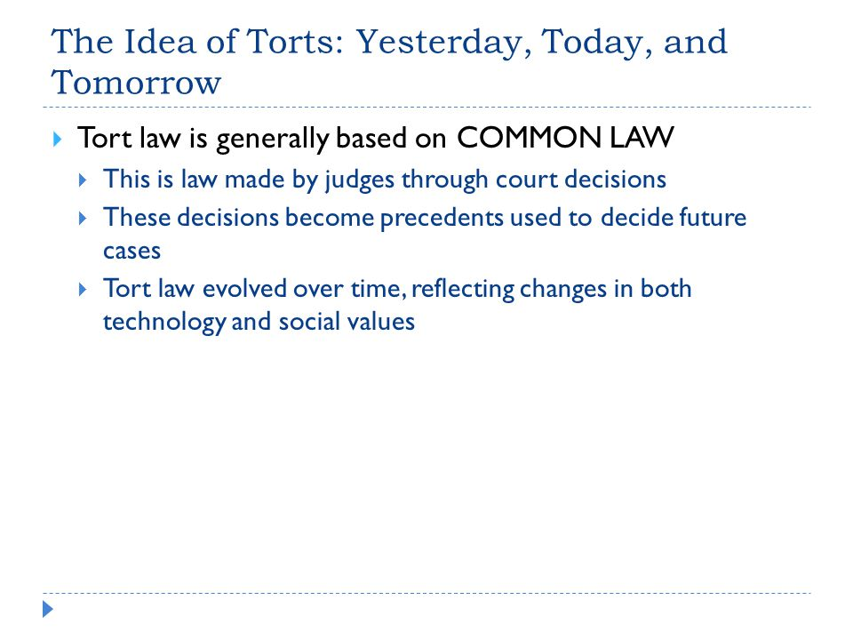 The Idea of Torts: Yesterday, Today, and Tomorrow  Tort law is generally based on COMMON LAW  This is law made by judges through court decisions  These decisions become precedents used to decide future cases  Tort law evolved over time, reflecting changes in both technology and social values