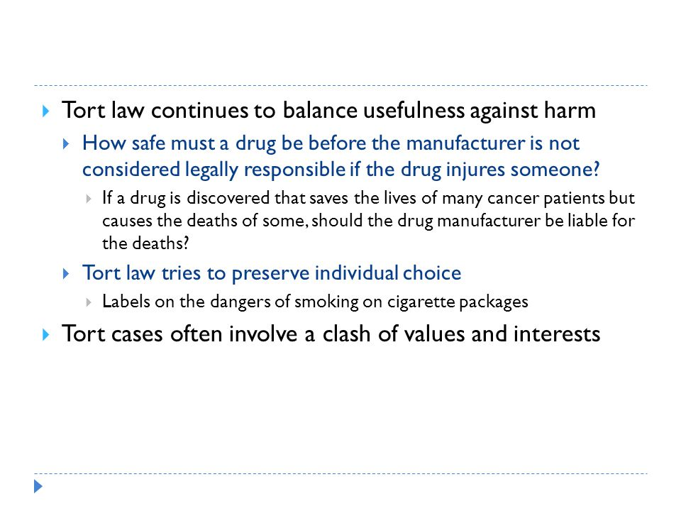 Tort law continues to balance usefulness against harm  How safe must a drug be before the manufacturer is not considered legally responsible if the drug injures someone.