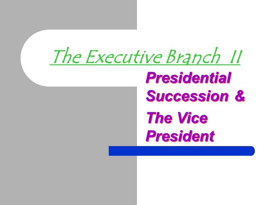 The Executive Branch II Presidential Succession & The Vice President