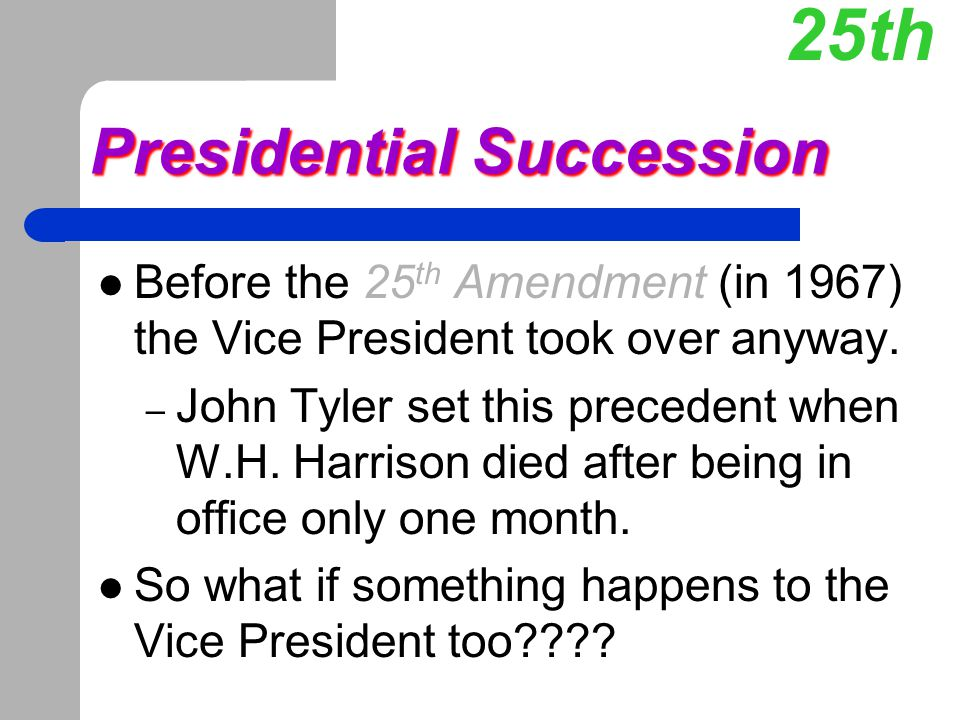 Presidential Succession Before the 25 th Amendment (in 1967) the Vice President took over anyway. – John Tyler set this precedent when W.H. Harrison d