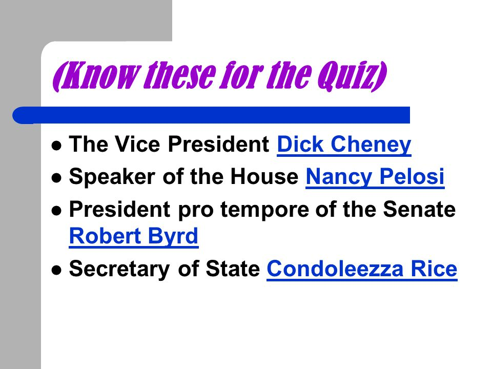 (Know these for the Quiz) The Vice President Dick CheneyDick Cheney Speaker of the House Nancy PelosiNancy Pelosi President pro tempore of the Senate
