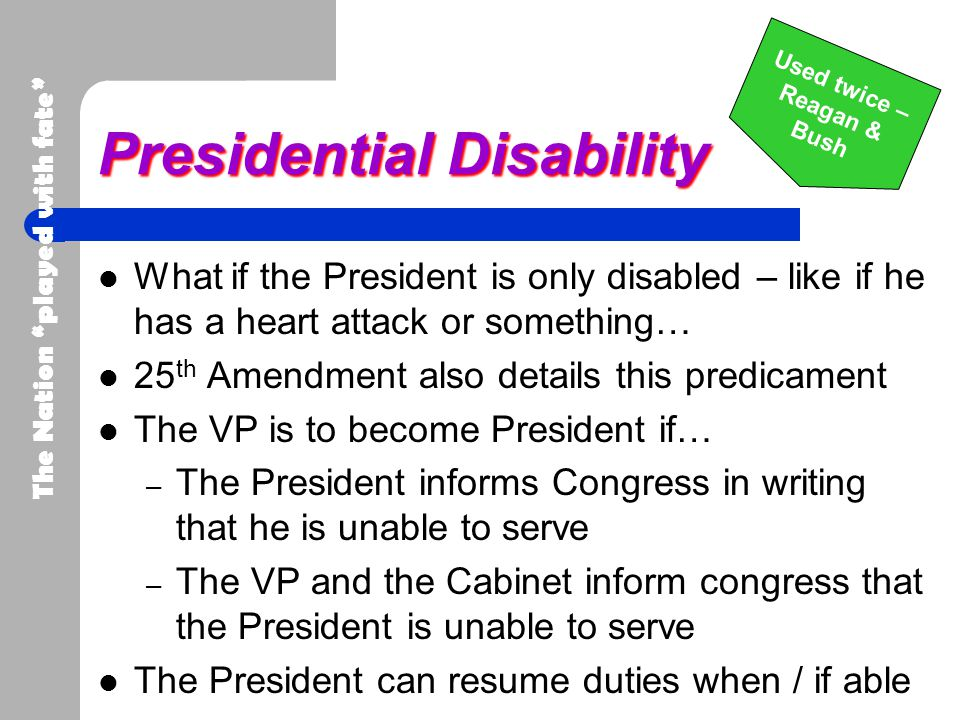 Presidential Disability What if the President is only disabled – like if he has a heart attack or something… 25 th Amendment also details this predica