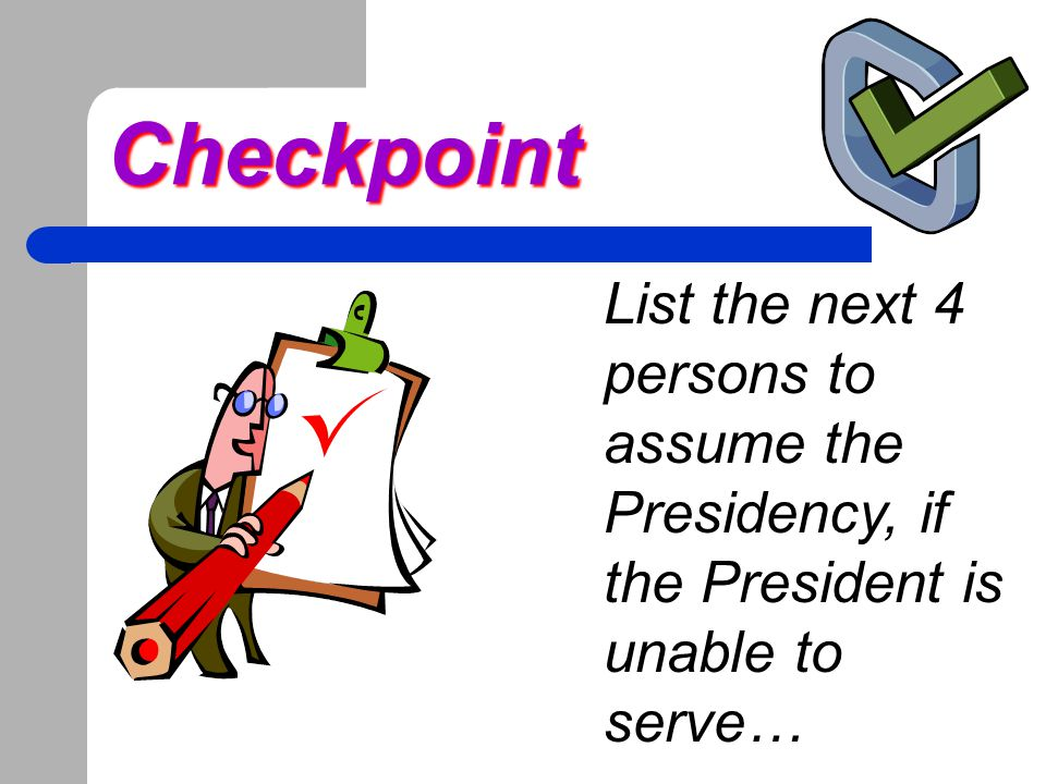 Checkpoint List the next 4 persons to assume the Presidency, if the President is unable to serve…