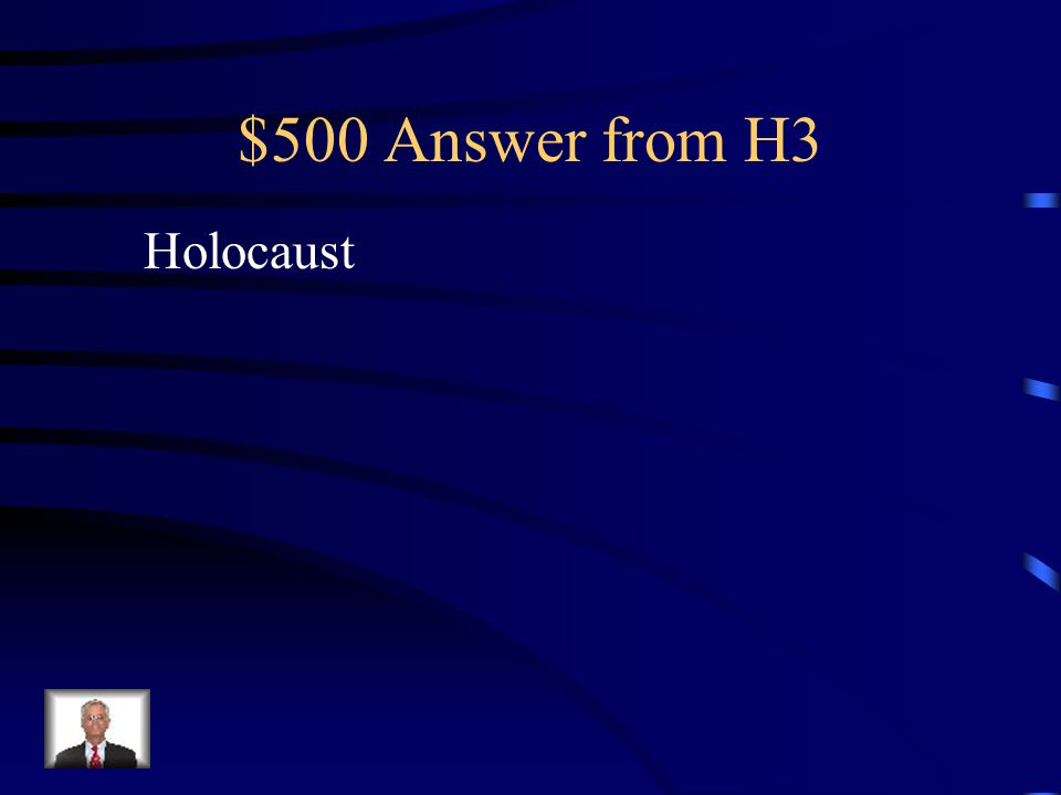 $500 Question from H3 The systematic murder or genocide, of Jews and other groups in Europe by Nazis before and during WWII
