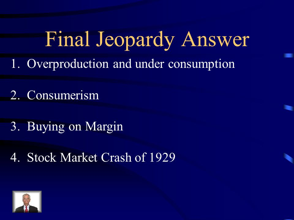 Final Jeopardy The four factors that contributed to the Great Depression.