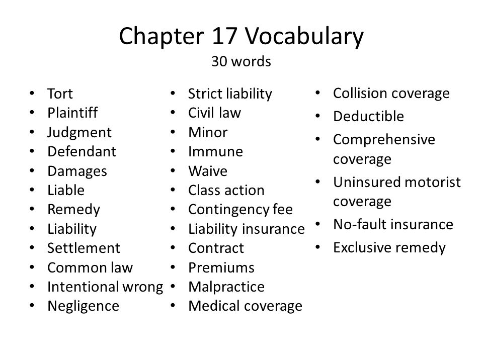 Chapter 17 Vocabulary 30 words Tort Plaintiff Judgment Defendant Damages Liable Remedy Liability Settlement Common law Intentional wrong Negligence Strict liability Civil law Minor Immune Waive Class action Contingency fee Liability insurance Contract Premiums Malpractice Medical coverage Collision coverage Deductible Comprehensive coverage Uninsured motorist coverage No-fault insurance Exclusive remedy