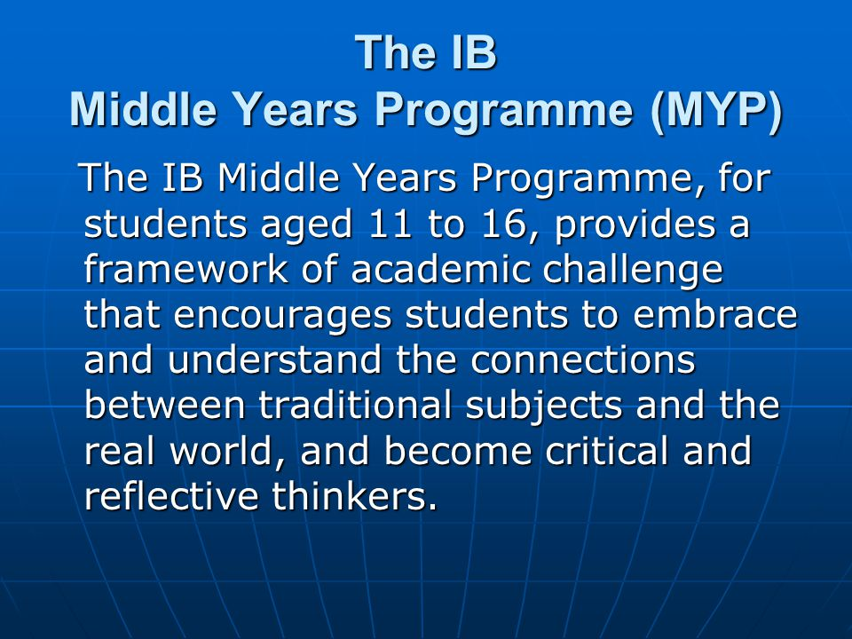 The IB Middle Years Programme (MYP) The IB Middle Years Programme, for students aged 11 to 16, provides a framework of academic challenge that encourages students to embrace and understand the connections between traditional subjects and the real world, and become critical and reflective thinkers.