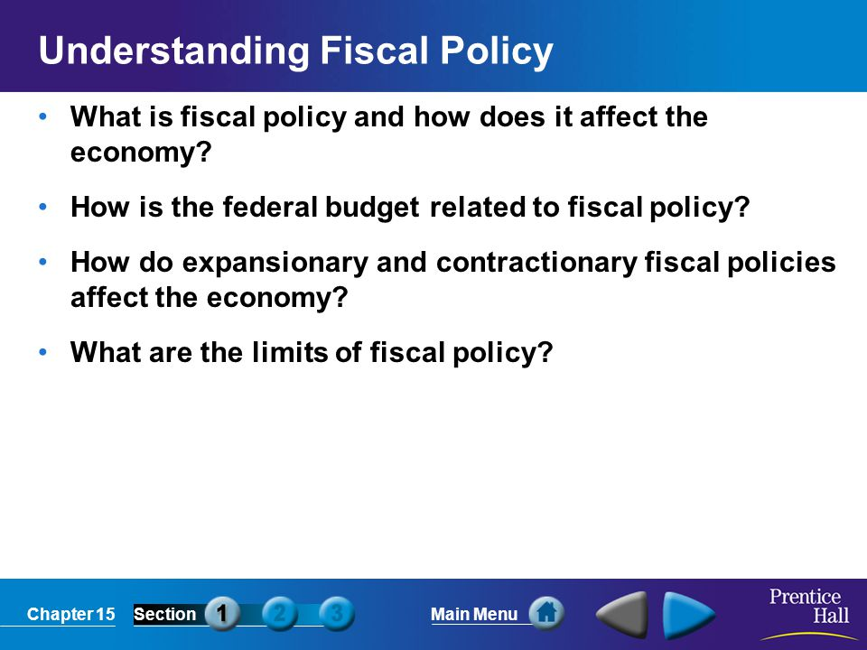 Chapter 15SectionMain Menu Understanding Fiscal Policy What is fiscal policy and how does it affect the economy? How is the federal budget related to