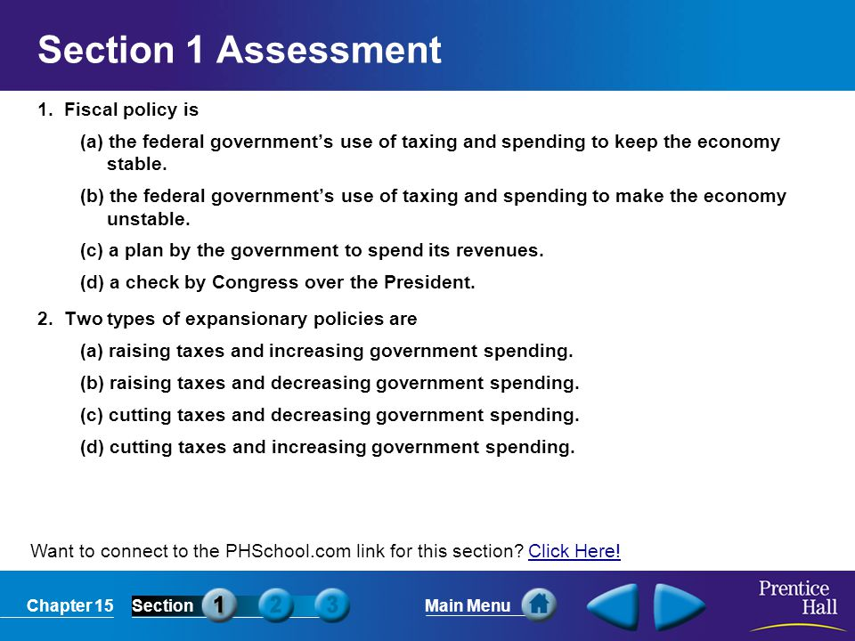 Chapter 15SectionMain Menu Want to connect to the PHSchool.com link for this section? Click Here!Click Here! Section 1 Assessment 1. Fiscal policy is