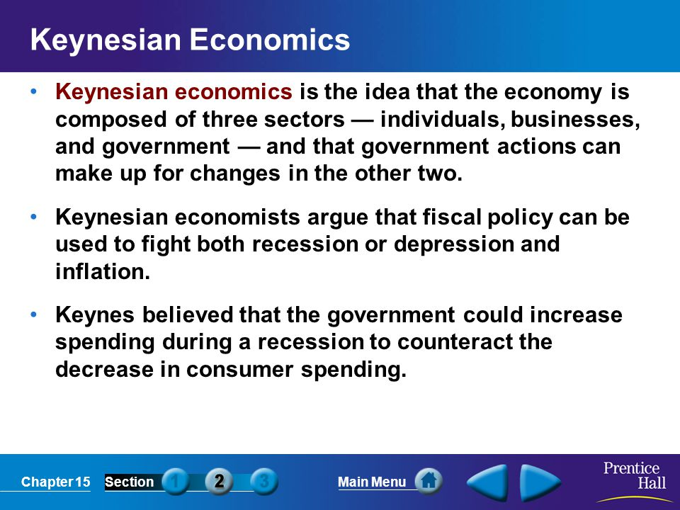 Chapter 15SectionMain Menu Keynesian Economics Keynesian economics is the idea that the economy is composed of three sectors — individuals, businesses