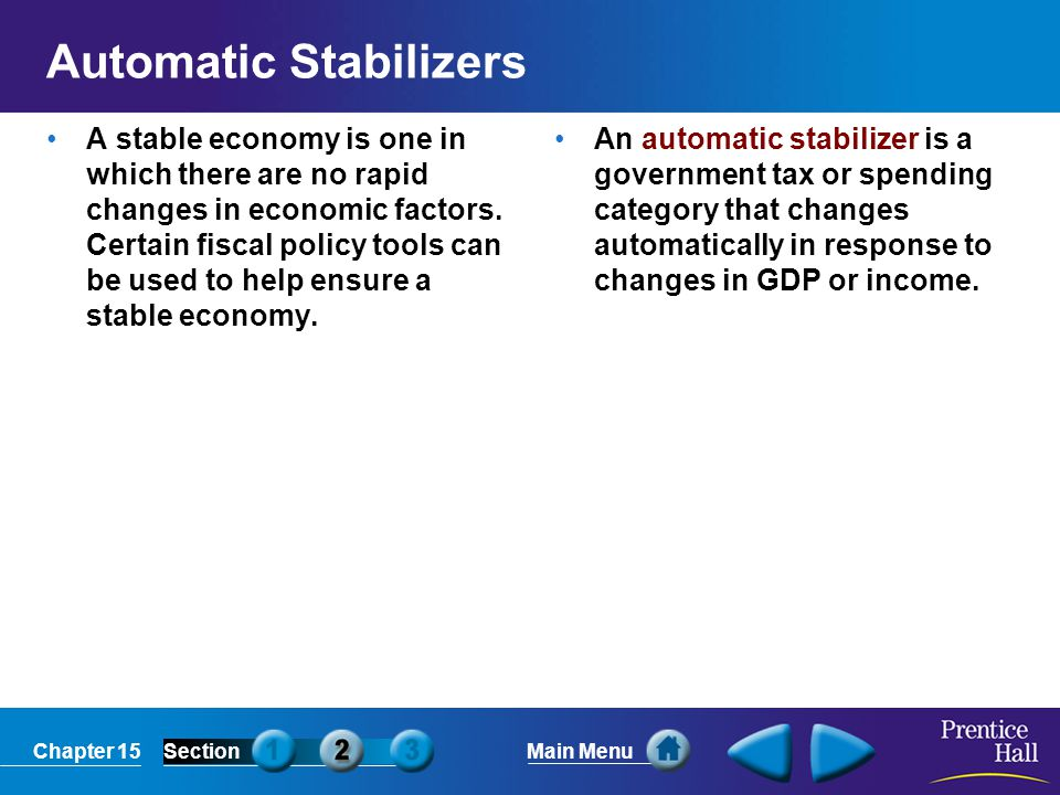 Chapter 15SectionMain Menu Automatic Stabilizers A stable economy is one in which there are no rapid changes in economic factors. Certain fiscal polic