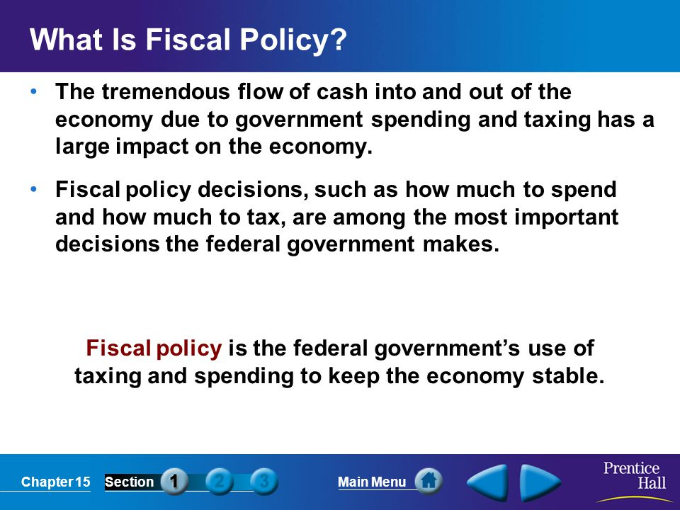 Chapter 15SectionMain Menu Fiscal policy is the federal government's use of taxing and spending to keep the economy stable. What Is Fiscal Policy? The