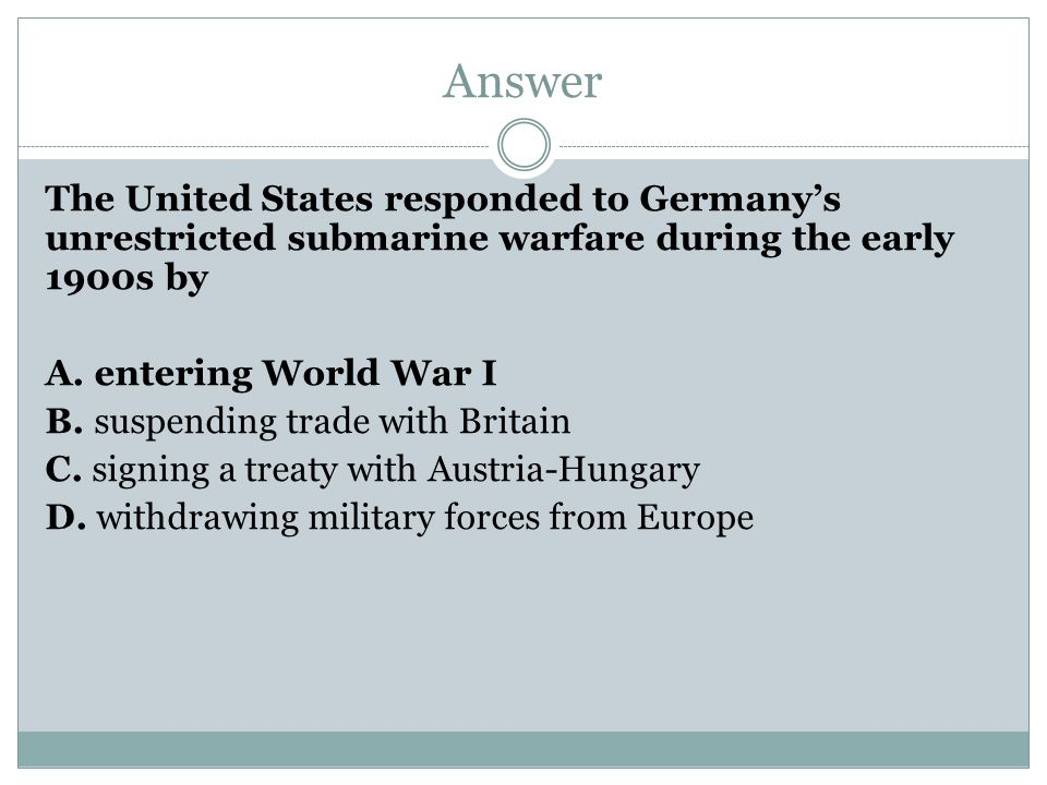 Answer The United States responded to Germany's unrestricted submarine warfare during the early 1900s by A. entering World War I B. suspending trade w