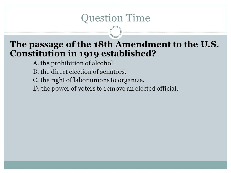 Question Time The passage of the 18th Amendment to the U.S. Constitution in 1919 established? A. the prohibition of alcohol. B. the direct election of
