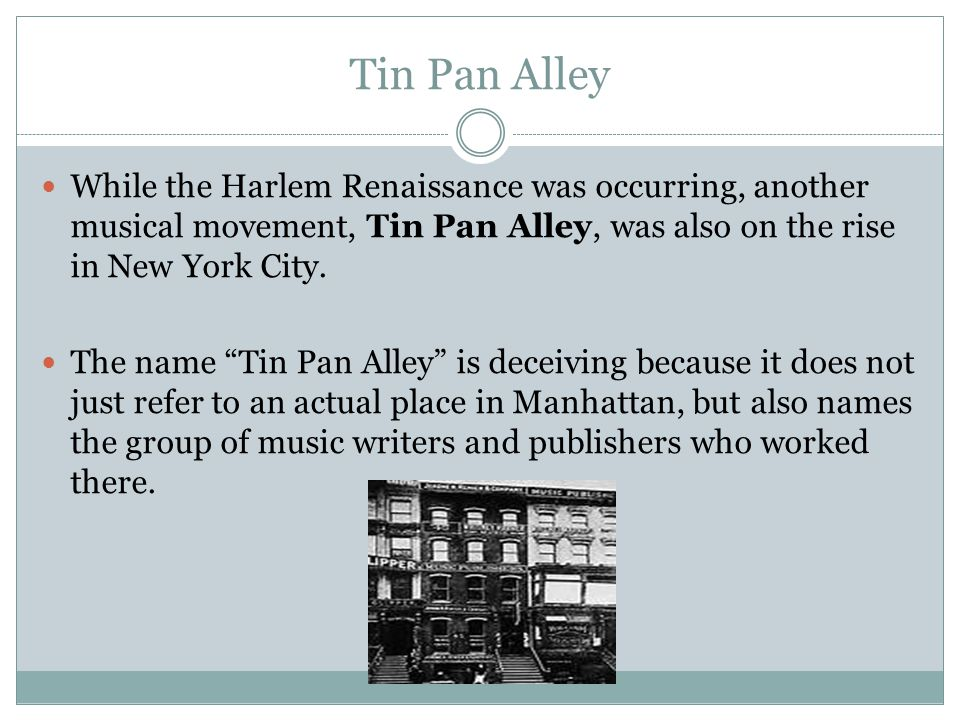 "Tin Pan Alley While the Harlem Renaissance was occurring, another musical movement, Tin Pan Alley, was also on the rise in New York City. The name ""Ti"