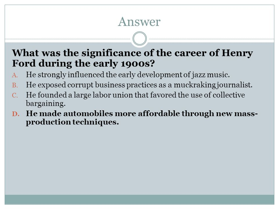 Answer What was the significance of the career of Henry Ford during the early 1900s? A. He strongly influenced the early development of jazz music. B.