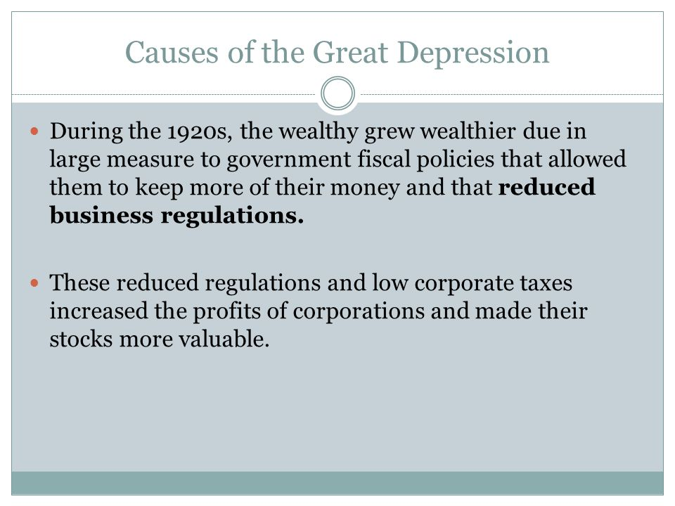 Causes of the Great Depression During the 1920s, the wealthy grew wealthier due in large measure to government fiscal policies that allowed them to ke