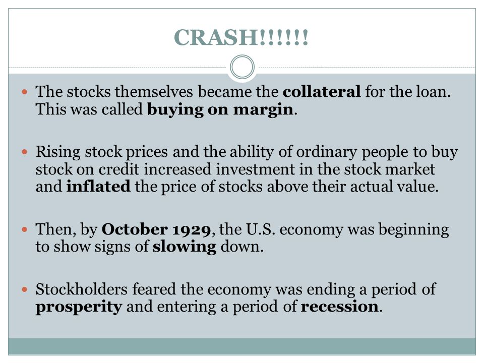 CRASH!!!!!! The stocks themselves became the collateral for the loan. This was called buying on margin. Rising stock prices and the ability of ordinar