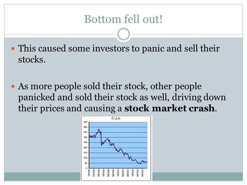 Bottom fell out! This caused some investors to panic and sell their stocks. As more people sold their stock, other people panicked and sold their stoc