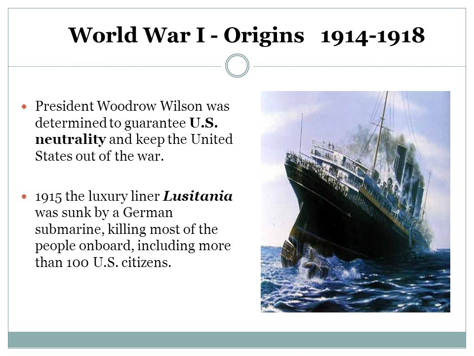 World War I - Origins 1914-1918 President Woodrow Wilson was determined to guarantee U.S. neutrality and keep the United States out of the war. 1915 t