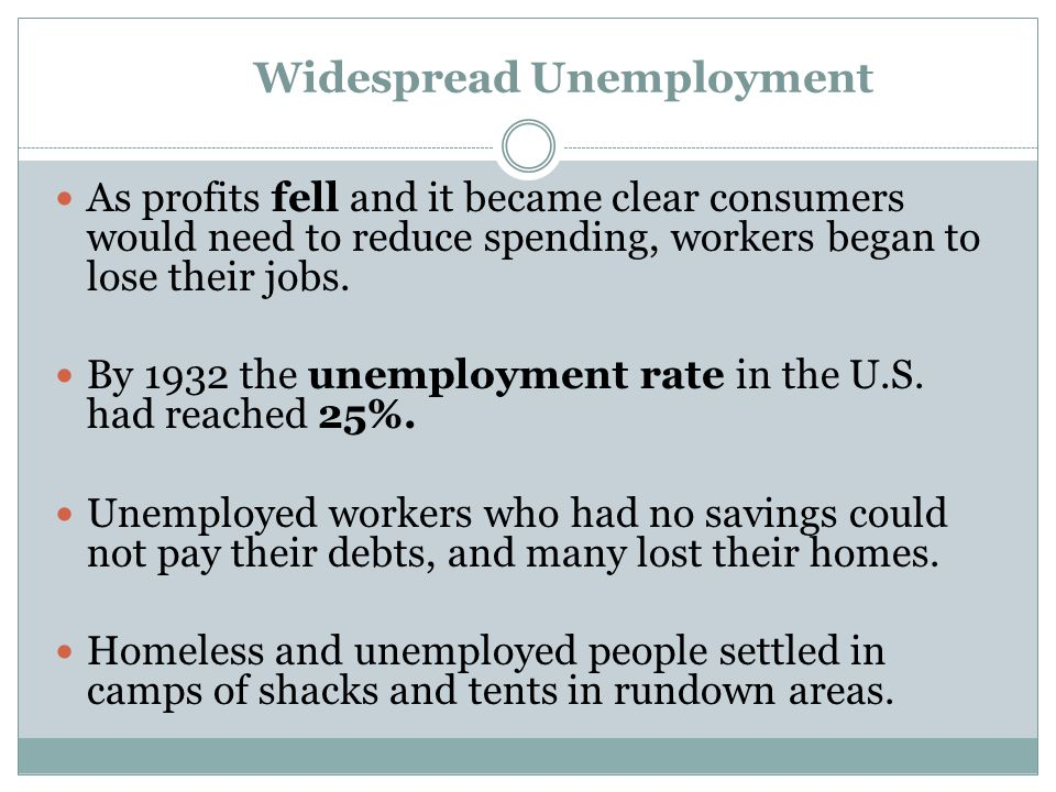 Widespread Unemployment As profits fell and it became clear consumers would need to reduce spending, workers began to lose their jobs. By 1932 the une