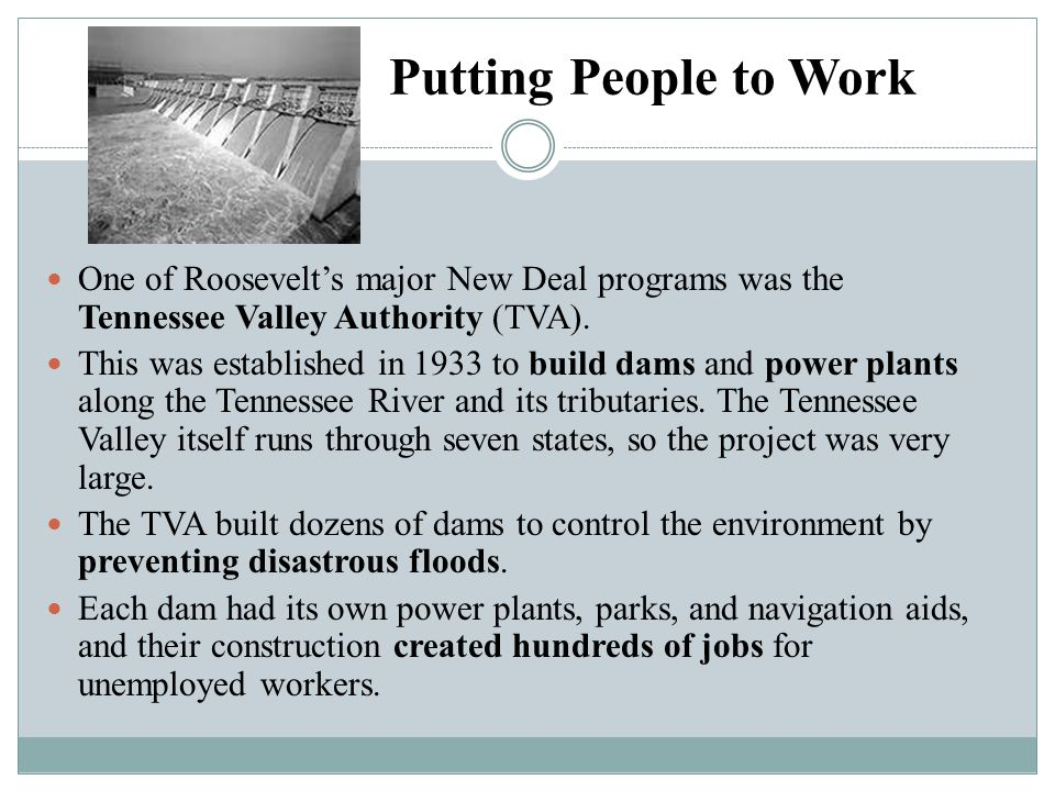 Putting People to Work One of Roosevelt's major New Deal programs was the Tennessee Valley Authority (TVA). This was established in 1933 to build dams