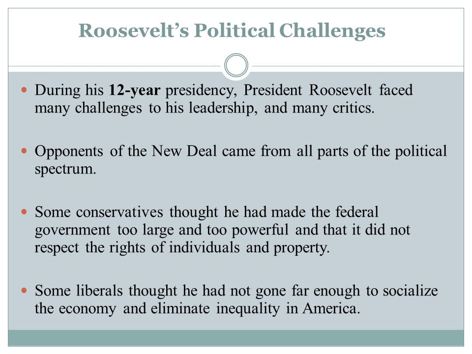 Roosevelt's Political Challenges During his 12-year presidency, President Roosevelt faced many challenges to his leadership, and many critics. Opponen
