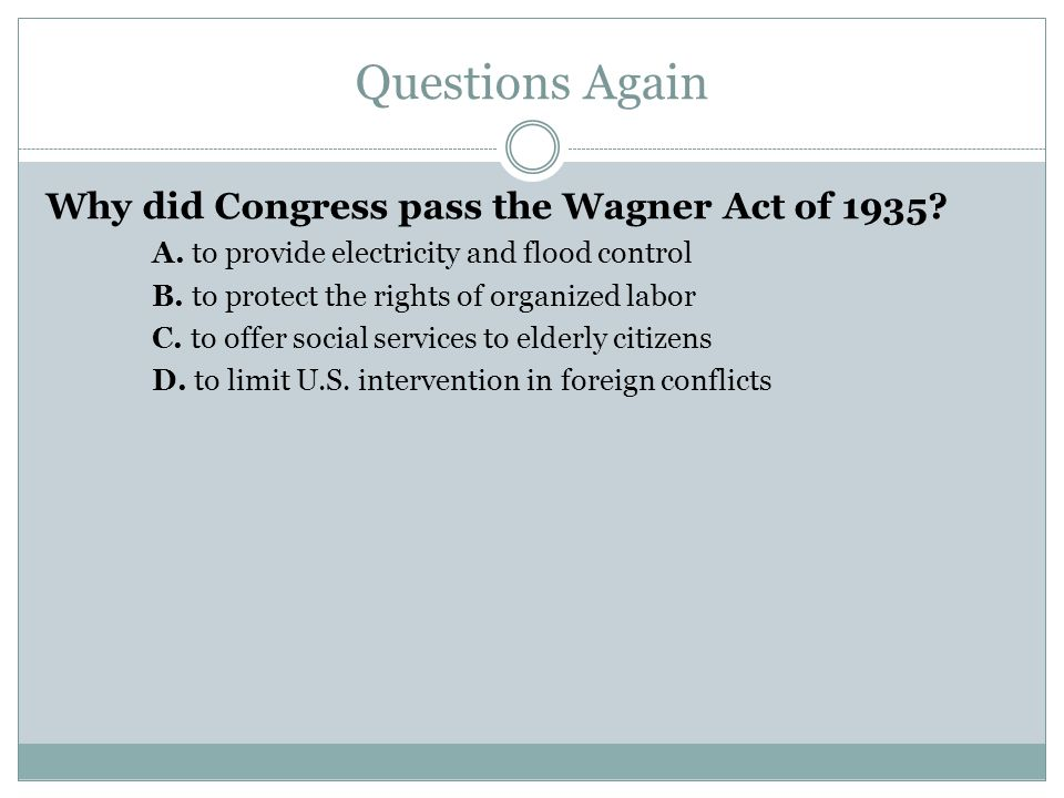 Questions Again Why did Congress pass the Wagner Act of 1935? A. to provide electricity and flood control B. to protect the rights of organized labor