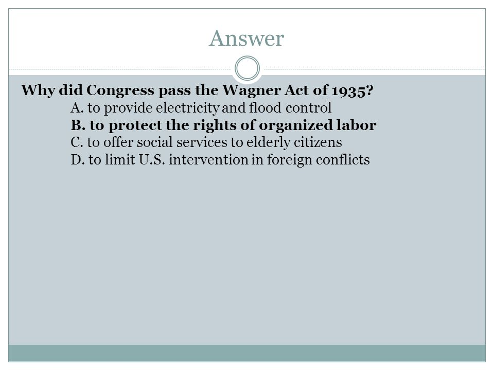 Answer Why did Congress pass the Wagner Act of 1935? A. to provide electricity and flood control B. to protect the rights of organized labor C. to off