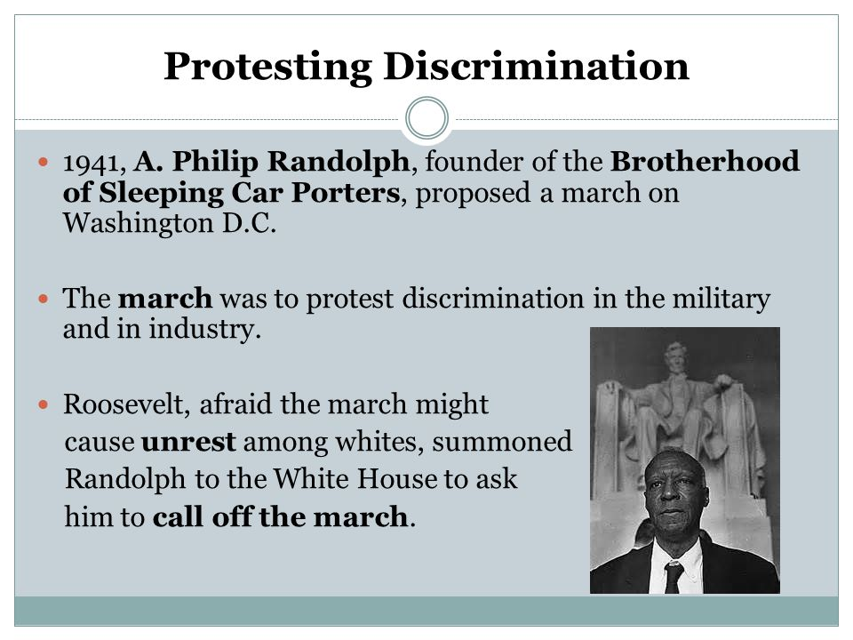 Protesting Discrimination 1941, A. Philip Randolph, founder of the Brotherhood of Sleeping Car Porters, proposed a march on Washington D.C. The march