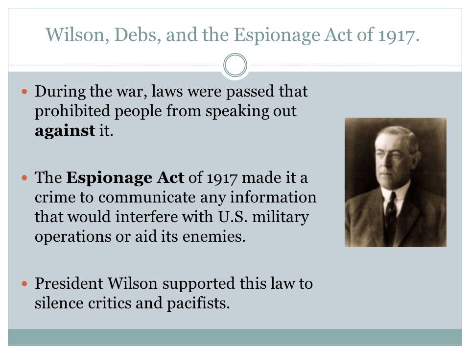 Wilson, Debs, and the Espionage Act of 1917. During the war, laws were passed that prohibited people from speaking out against it. The Espionage Act o