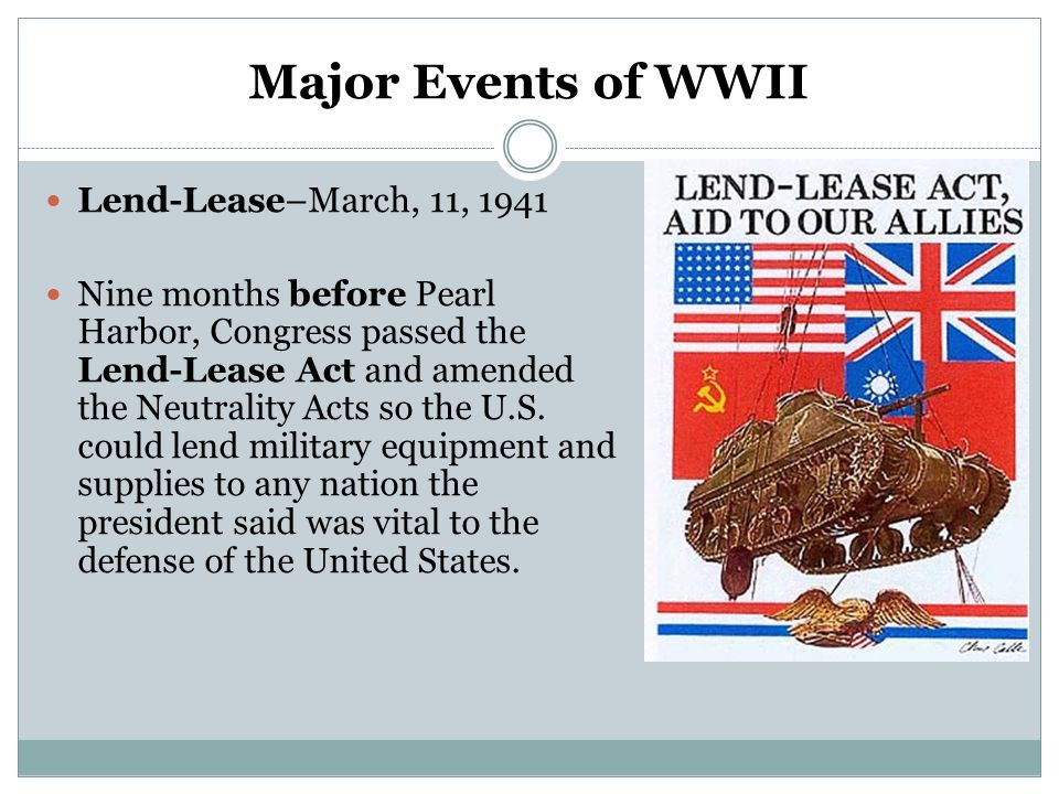 Major Events of WWII Lend-Lease–March, 11, 1941 Nine months before Pearl Harbor, Congress passed the Lend-Lease Act and amended the Neutrality Acts so
