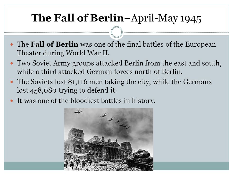 The Fall of Berlin–April-May 1945 The Fall of Berlin was one of the final battles of the European Theater during World War II. Two Soviet Army groups
