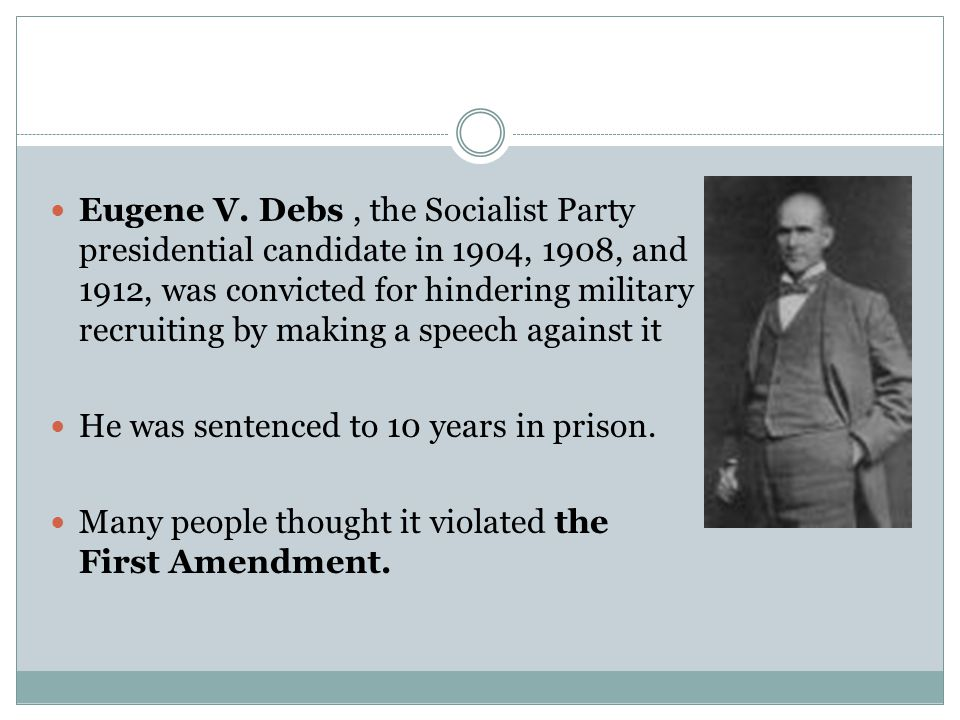 Eugene V. Debs, the Socialist Party presidential candidate in 1904, 1908, and 1912, was convicted for hindering military recruiting by making a speech