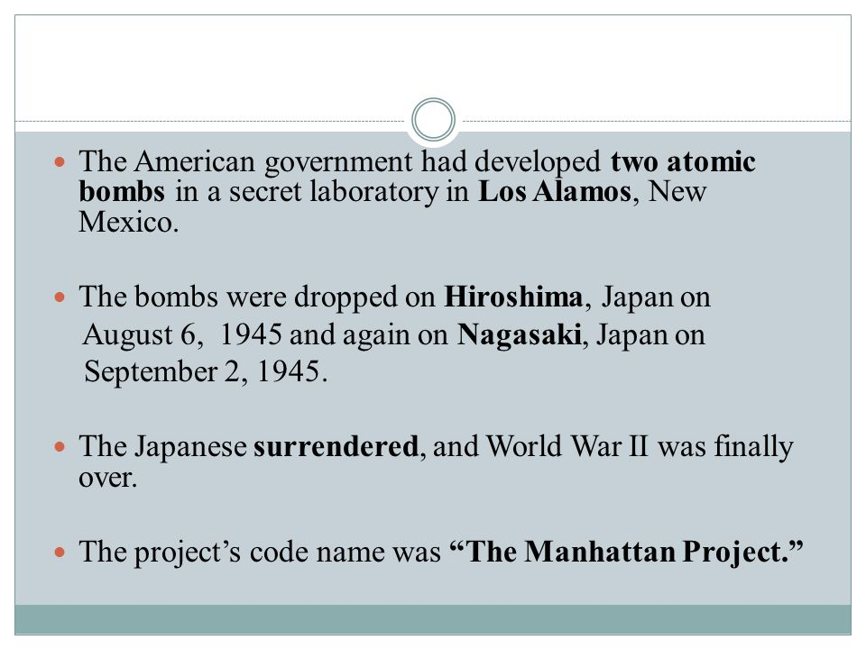 The American government had developed two atomic bombs in a secret laboratory in Los Alamos, New Mexico. The bombs were dropped on Hiroshima, Japan on